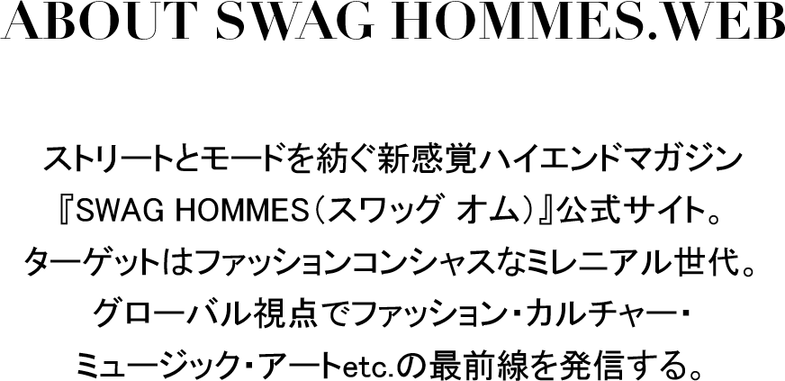 ABOUT SWAG HOMMES.WEB ストリートとモードを紡ぐ新感覚ハイエンドマガジン『SWAG HOMMES(スワッグ オム)』公式サイト。ターゲットはファッションコンシャスなミレニアル世代。グローバルな視点でファッション・カルチャー・ミュージック・アートetc.の最前線を発信する。